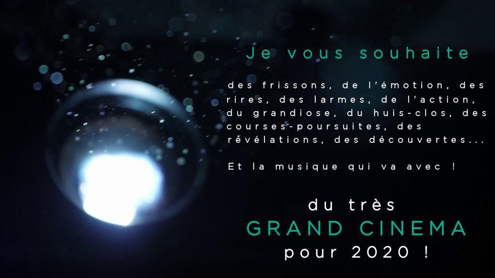 Je vous souhaite du très GRAND CINEMA pour 2020 : des frissons, de l'émotion, des rires, des larmes, de l'action, du grandiose, du huis-clos, des courses-poursuites, des révélations, des découvertes... Et la musique qui va avec !