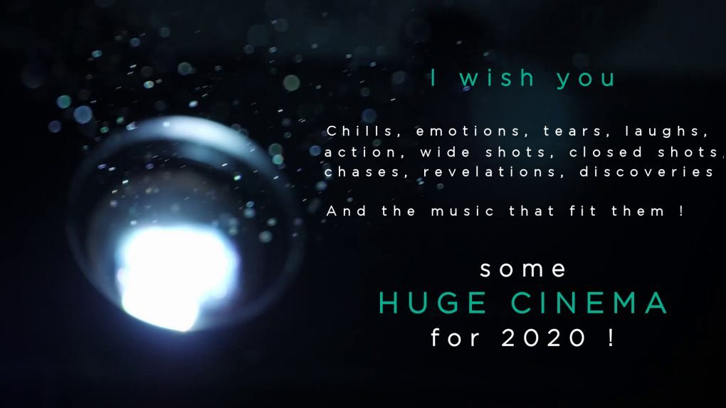 I wish you some HUGE CINEMA for 2020 : Chills, emotions, tears, laughs, action, wide shots, closed shots, chases, revelations, discoveries ... And the music that fit them !